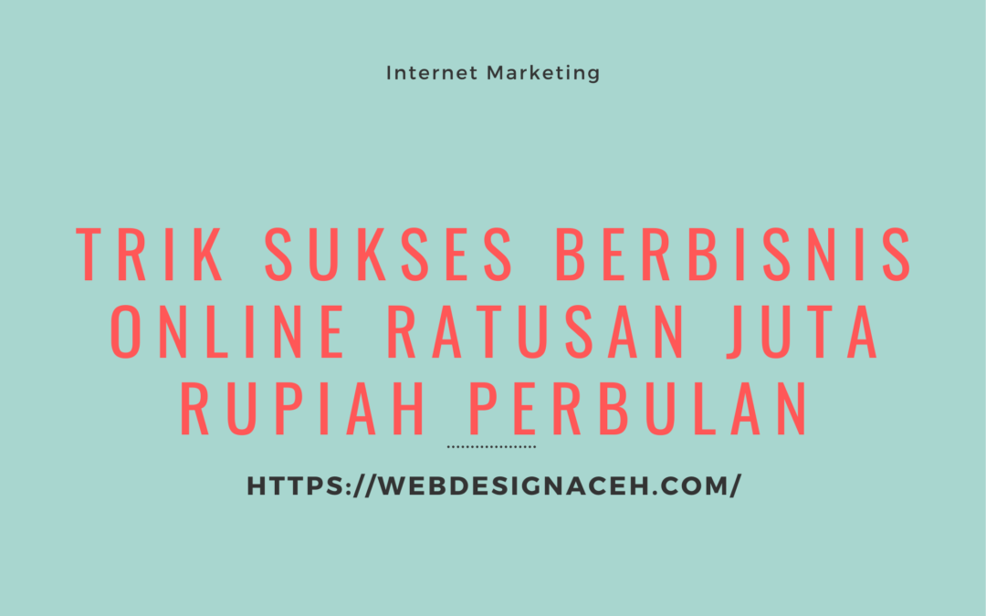Trik Sukses Berbisnis Online Ratusan Juta Rupiah Perbulan